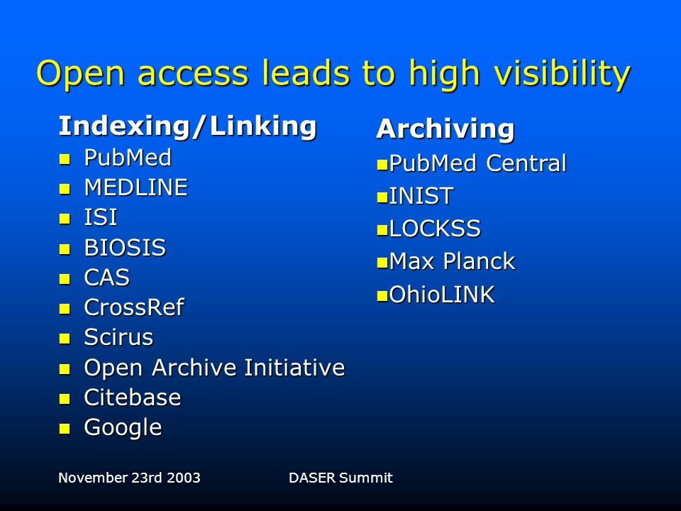 November 23rd 2003DASER Summit Facts and figures 3700 Open Access research articles published 3700 Open Access research articles published –2144 in BMC online journal series –1158 in scientist-run online journals –650 in print/online journals Full text article accesses to date Full text article accesses to date –7,000,000+ (excluding mirrors)