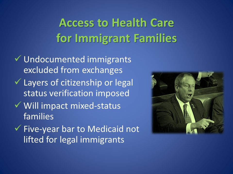 Access to Health Care for Immigrant Families Undocumented immigrants excluded from exchanges Layers of citizenship or legal status verification imposed Will impact mixed-status families Five-year bar to Medicaid not lifted for legal immigrants