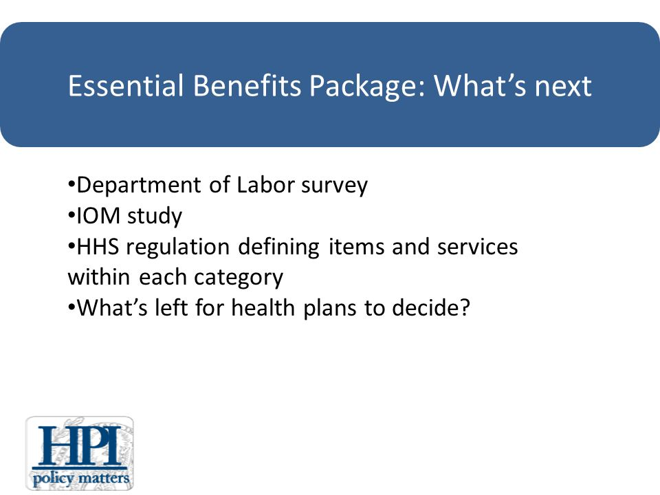 Essential Benefits Package: Whats next Department of Labor survey IOM study HHS regulation defining items and services within each category Whats left for health plans to decide