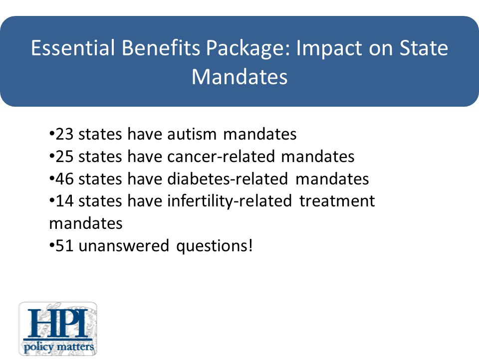 Essential Benefits Package: Impact on State Mandates 23 states have autism mandates 25 states have cancer-related mandates 46 states have diabetes-related mandates 14 states have infertility-related treatment mandates 51 unanswered questions!