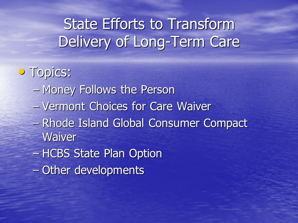 State Efforts to Transform Delivery of Long-Term Care Topics: Topics: –Money Follows the Person –Vermont Choices for Care Waiver –Rhode Island Global Consumer Compact Waiver –HCBS State Plan Option –Other developments
