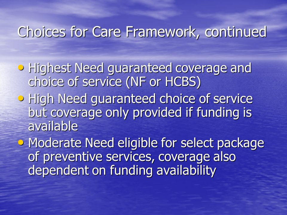 Choices for Care Framework, continued Highest Need guaranteed coverage and choice of service (NF or HCBS) Highest Need guaranteed coverage and choice of service (NF or HCBS) High Need guaranteed choice of service but coverage only provided if funding is available High Need guaranteed choice of service but coverage only provided if funding is available Moderate Need eligible for select package of preventive services, coverage also dependent on funding availability Moderate Need eligible for select package of preventive services, coverage also dependent on funding availability