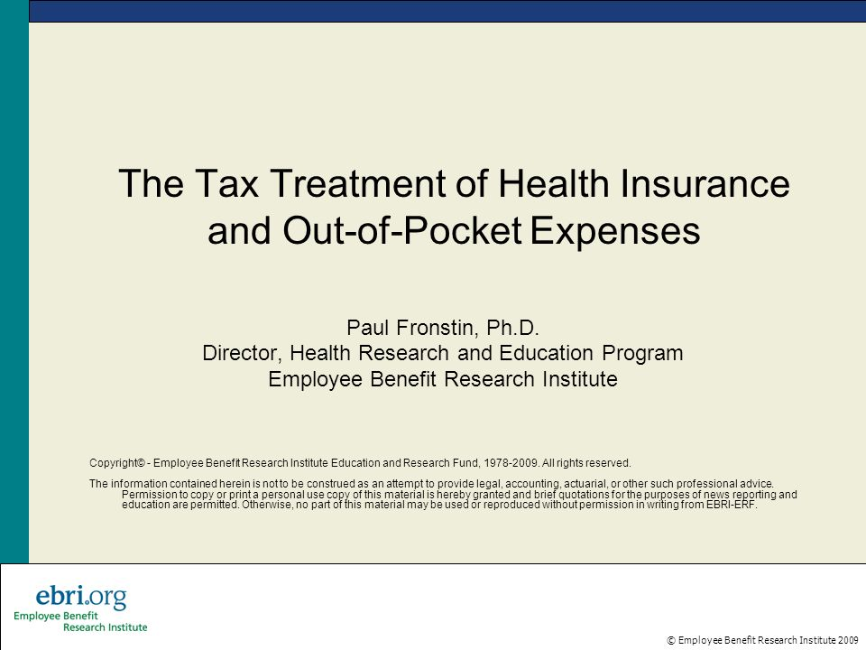© Employee Benefit Research Institute 2009 The Tax Treatment of Health Insurance and Out-of-Pocket Expenses Paul Fronstin, Ph.D. Director, Health Rese