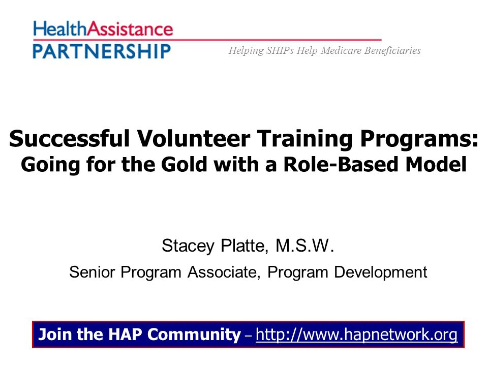 Helping SHIPs Help Medicare Beneficiaries Successful Volunteer Training Programs: Going for the Gold with a Role-Based Model Stacey Platte, M.S.W. Sen