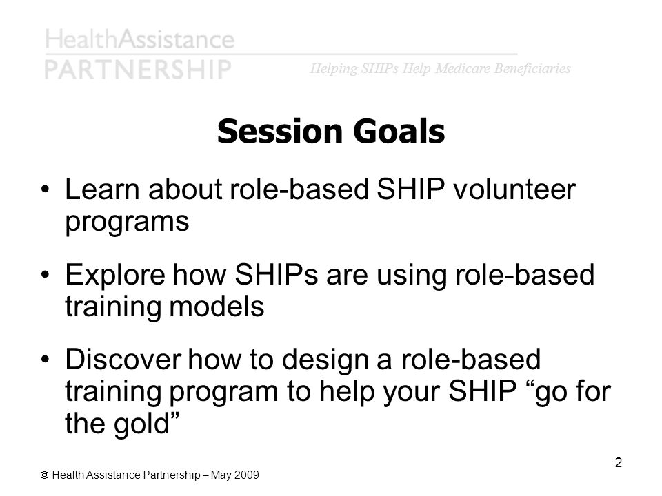 Health Assistance Partnership – May 2009 2 Session Goals Learn about role-based SHIP volunteer programs Explore how SHIPs are using role-based trainin
