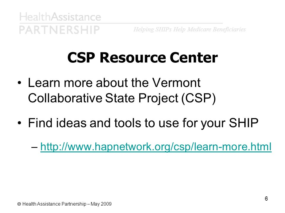 Helping SHIPs Help Medicare Beneficiaries Health Assistance Partnership – May 2009 6 CSP Resource Center Learn more about the Vermont Collaborative St