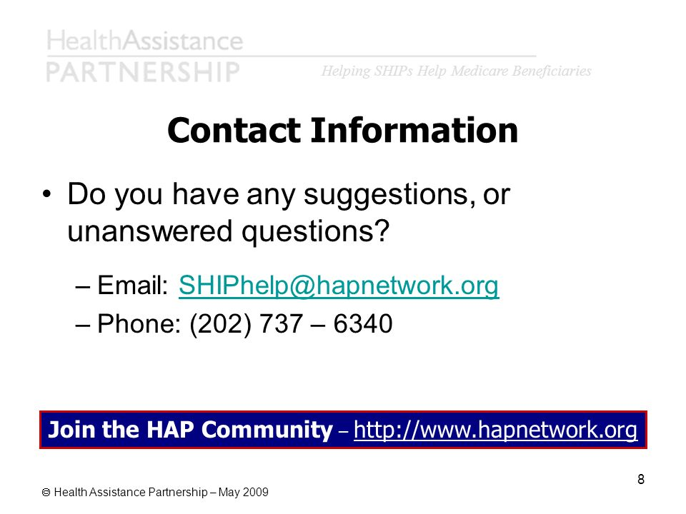 Helping SHIPs Help Medicare Beneficiaries Health Assistance Partnership – May 2009 8 Contact Information Do you have any suggestions, or unanswered qu