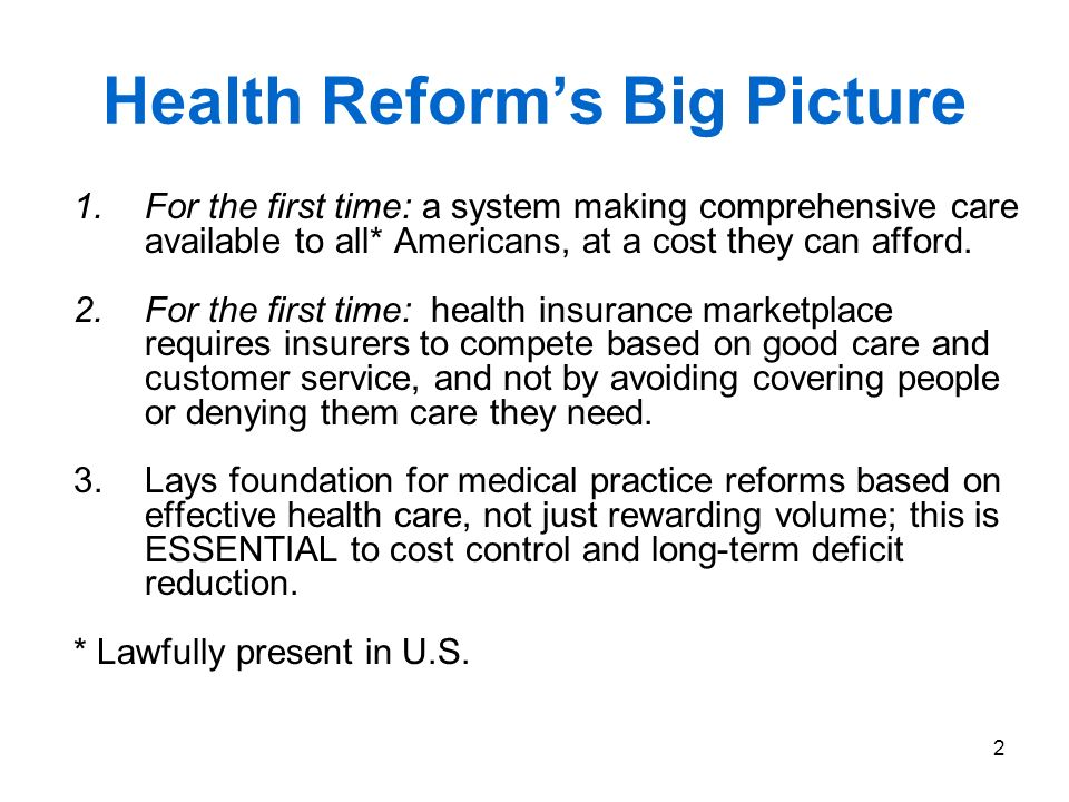 2 Health Reforms Big Picture 1.For the first time: a system making comprehensive care available to all* Americans, at a cost they can afford.