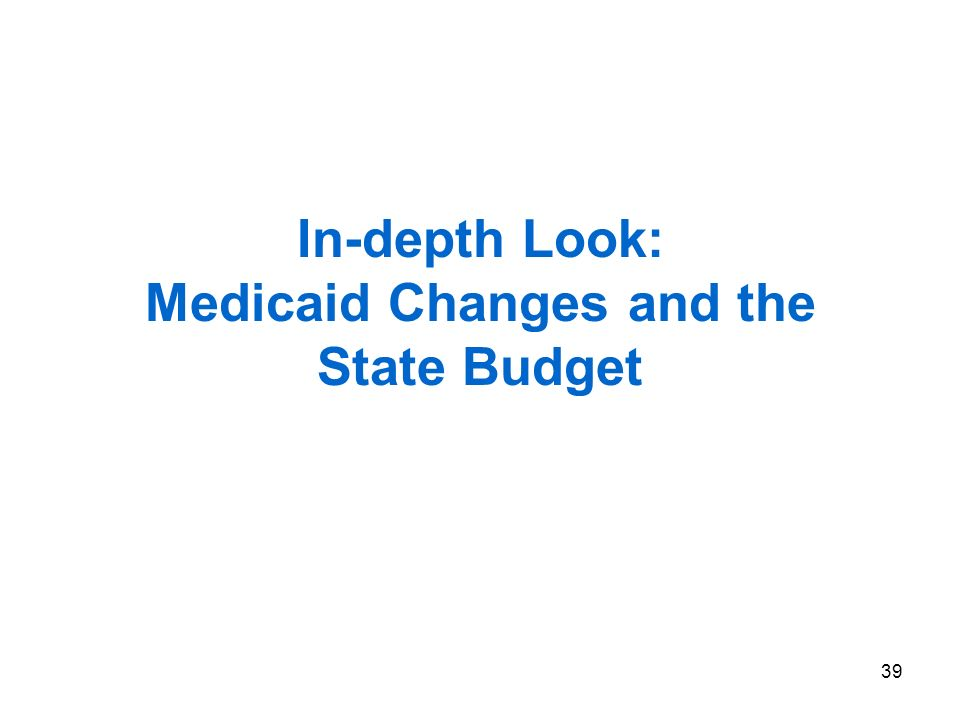 39 In-depth Look: Medicaid Changes and the State Budget