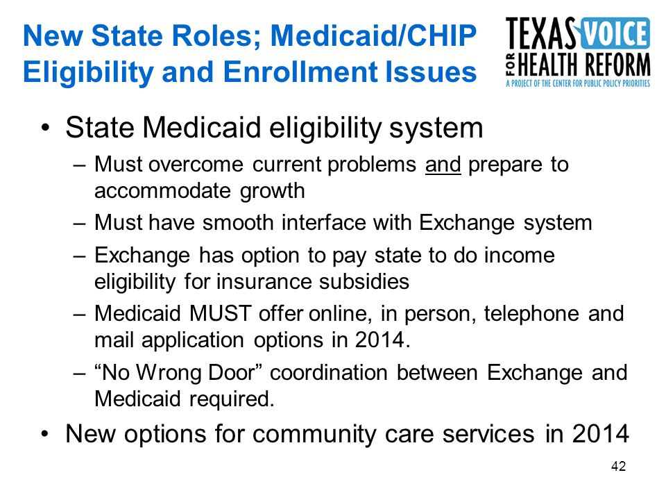 42 New State Roles; Medicaid/CHIP Eligibility and Enrollment Issues State Medicaid eligibility system –Must overcome current problems and prepare to accommodate growth –Must have smooth interface with Exchange system –Exchange has option to pay state to do income eligibility for insurance subsidies –Medicaid MUST offer online, in person, telephone and mail application options in 2014.
