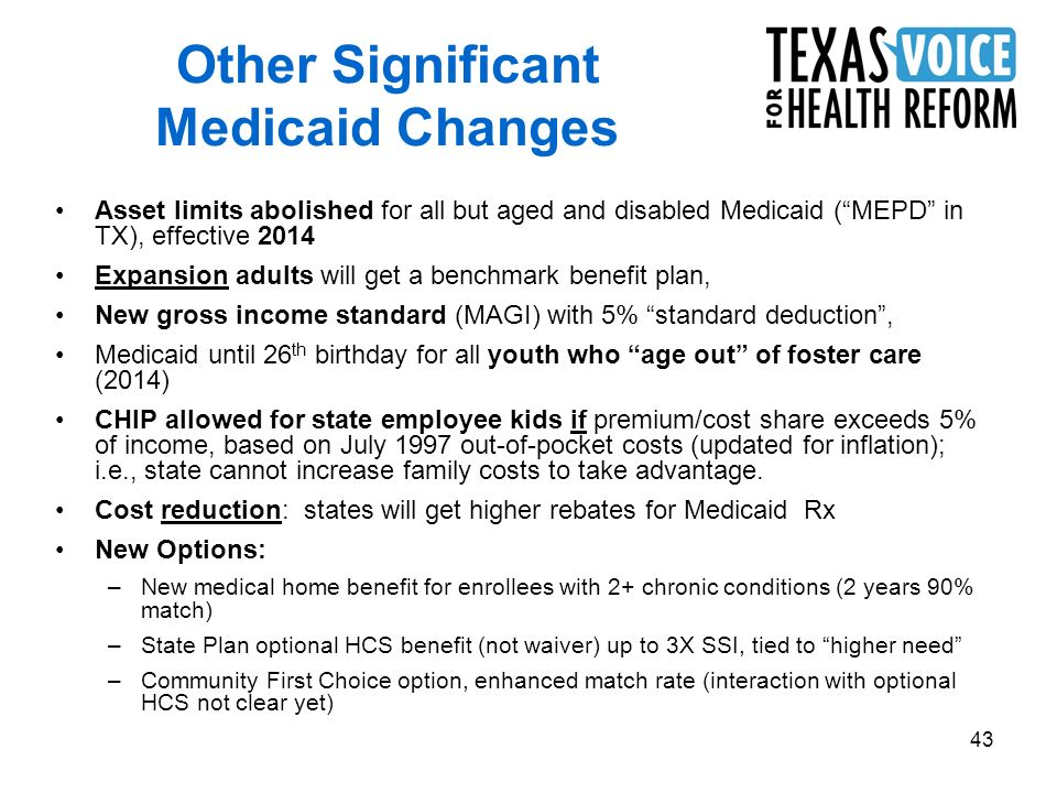 43 Other Significant Medicaid Changes Asset limits abolished for all but aged and disabled Medicaid (MEPD in TX), effective 2014 Expansion adults will get a benchmark benefit plan, New gross income standard (MAGI) with 5% standard deduction, Medicaid until 26 th birthday for all youth who age out of foster care (2014) CHIP allowed for state employee kids if premium/cost share exceeds 5% of income, based on July 1997 out-of-pocket costs (updated for inflation); i.e., state cannot increase family costs to take advantage.