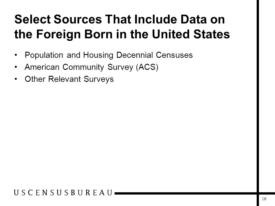 16 Select Sources That Include Data on the Foreign Born in the United States Population and Housing Decennial Censuses American Community Survey (ACS)