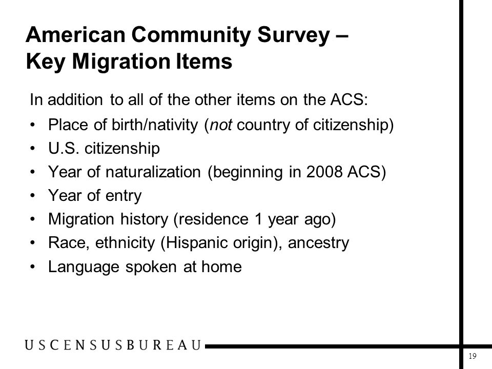 19 American Community Survey – Key Migration Items In addition to all of the other items on the ACS: Place of birth/nativity (not country of citizensh