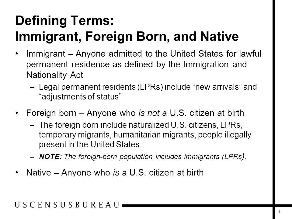 4 Defining Terms: Immigrant, Foreign Born, and Native Immigrant – Anyone admitted to the United States for lawful permanent residence as defined by th