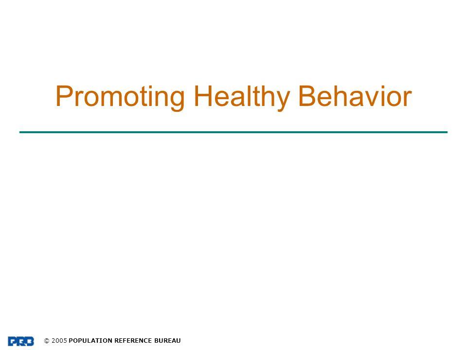 © 2005 POPULATION REFERENCE BUREAU Promoting Healthy Behavior