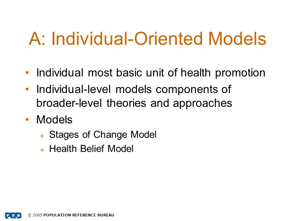 © 2005 POPULATION REFERENCE BUREAU A: Individual-Oriented Models Individual most basic unit of health promotion Individual-level models components of