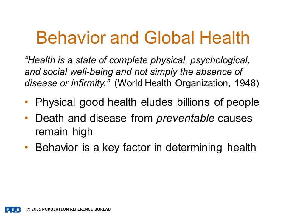 © 2005 POPULATION REFERENCE BUREAU Behavior and Global Health Physical good health eludes billions of people Death and disease from preventable causes