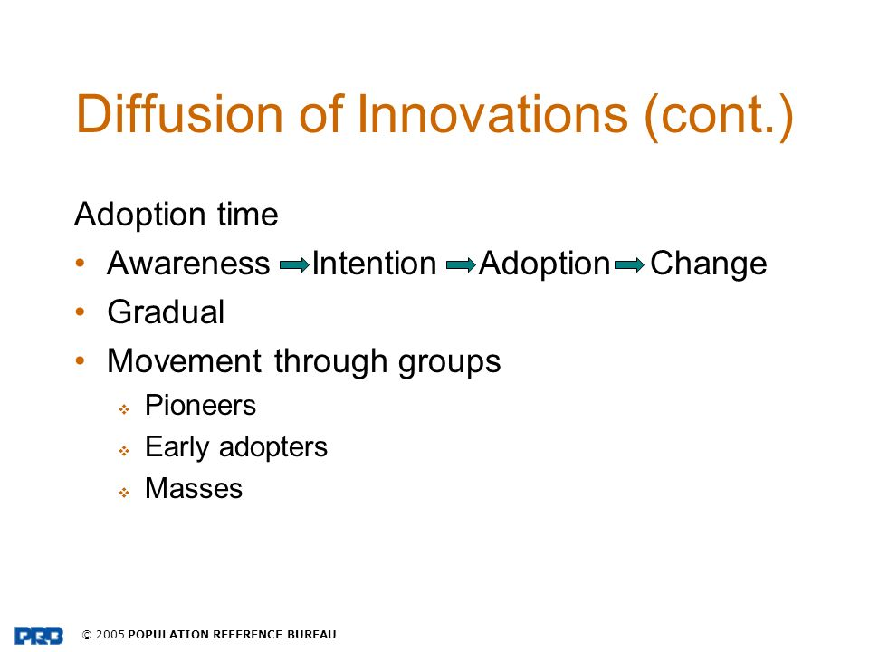© 2005 POPULATION REFERENCE BUREAU Diffusion of Innovations (cont.) Adoption time Awareness Intention Adoption Change Gradual Movement through groups