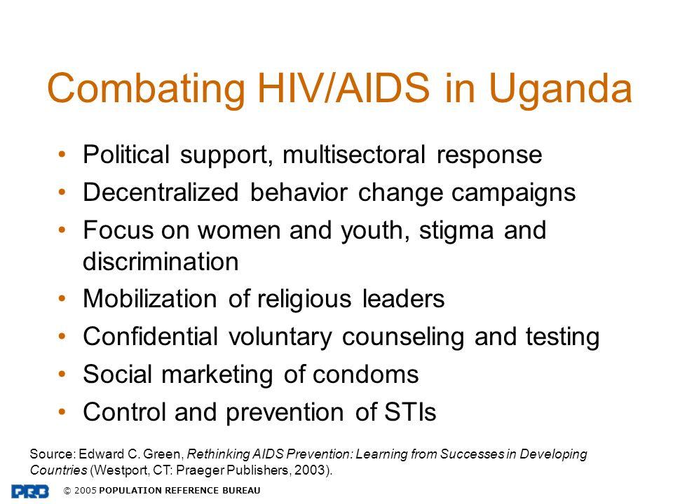 © 2005 POPULATION REFERENCE BUREAU Combating HIV/AIDS in Uganda Political support, multisectoral response Decentralized behavior change campaigns Focu