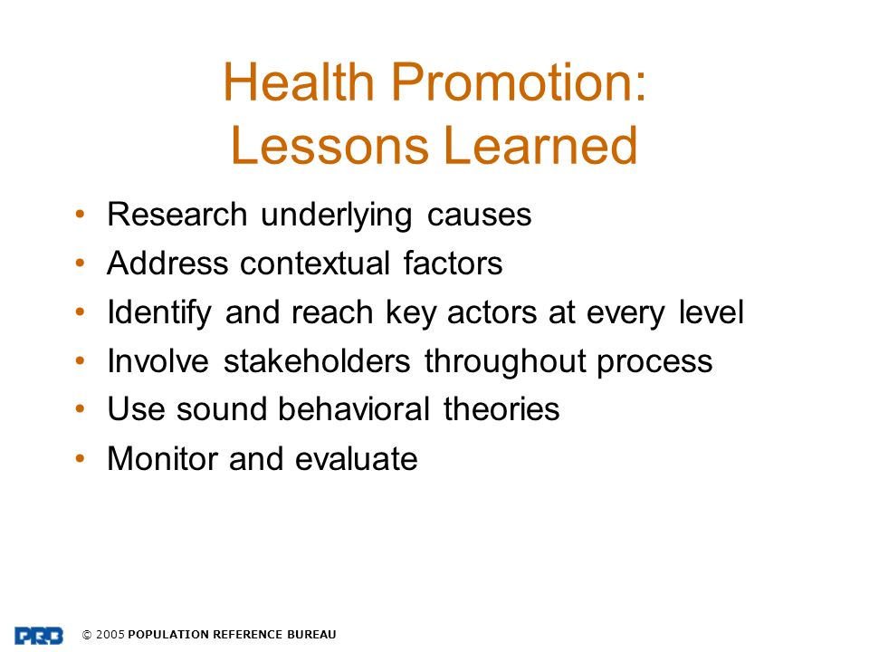 © 2005 POPULATION REFERENCE BUREAU Health Promotion: Lessons Learned Research underlying causes Address contextual factors Identify and reach key acto