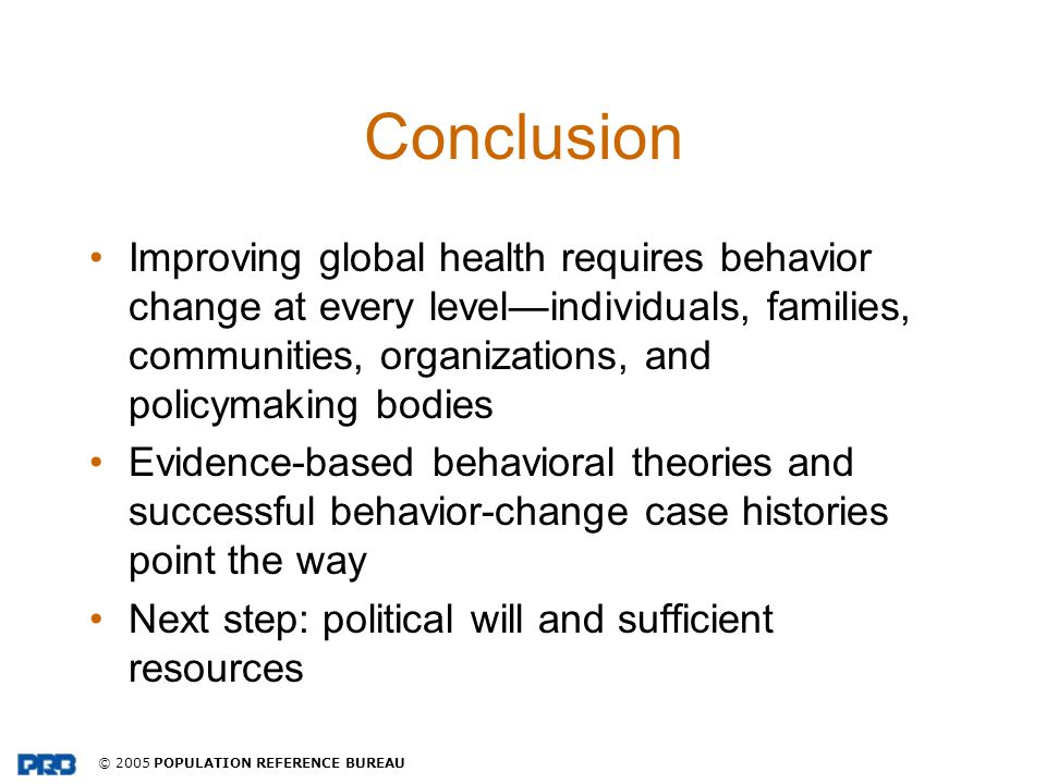 © 2005 POPULATION REFERENCE BUREAU Conclusion Improving global health requires behavior change at every levelindividuals, families, communities, organ