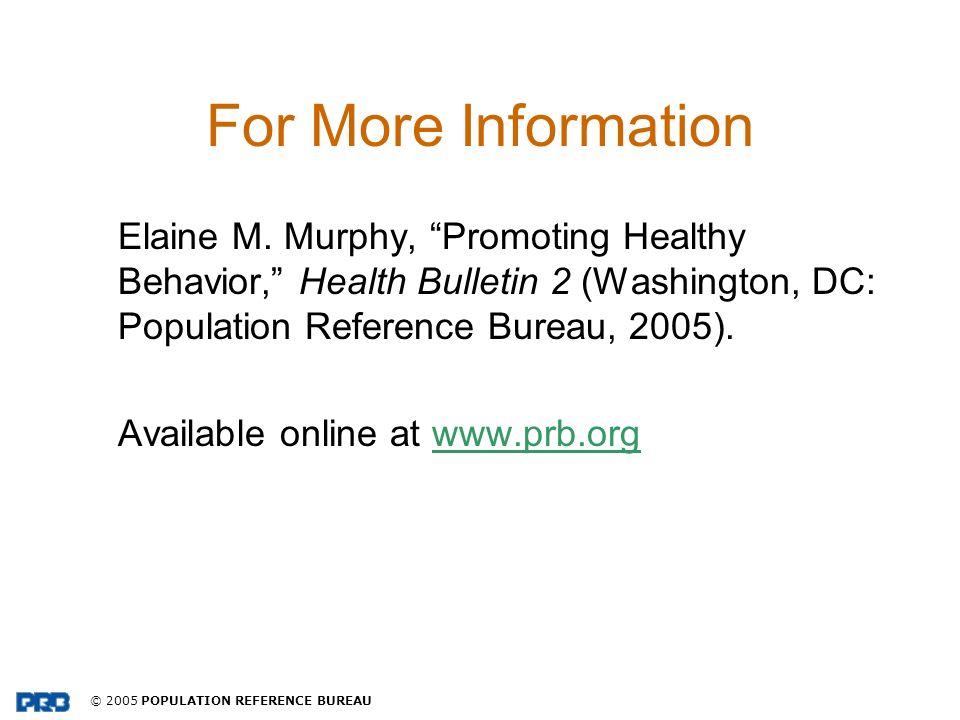 © 2005 POPULATION REFERENCE BUREAU For More Information Elaine M. Murphy, Promoting Healthy Behavior, Health Bulletin 2 (Washington, DC: Population Re