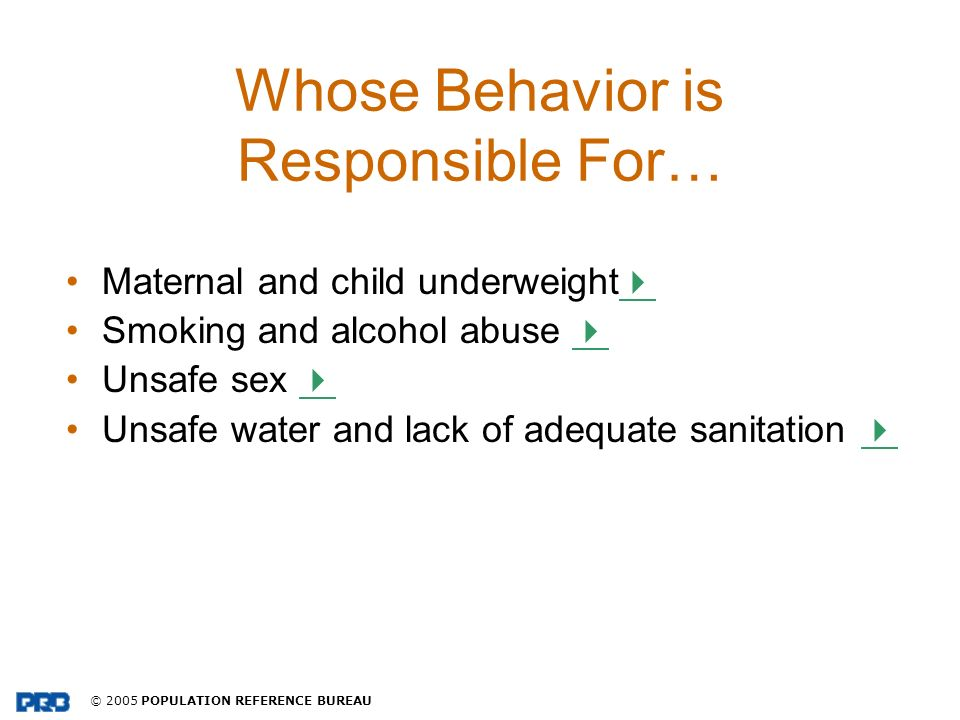 © 2005 POPULATION REFERENCE BUREAU Whose Behavior is Responsible For… Maternal and child underweight Smoking and alcohol abuse Unsafe sex Unsafe water