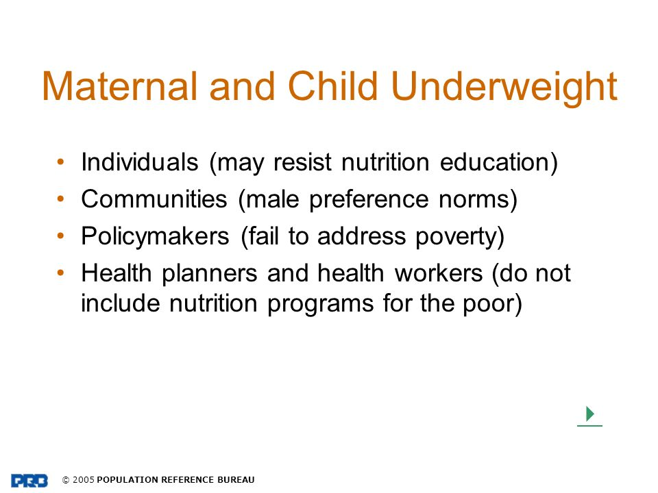 © 2005 POPULATION REFERENCE BUREAU Maternal and Child Underweight Individuals (may resist nutrition education) Communities (male preference norms) Pol