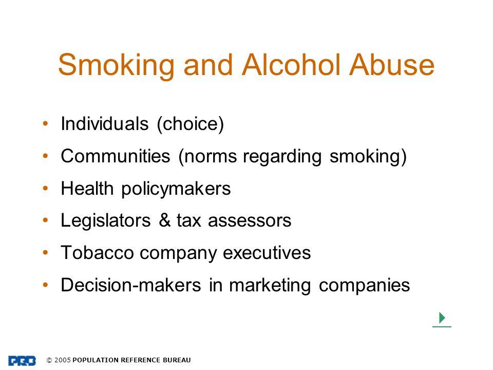 © 2005 POPULATION REFERENCE BUREAU Smoking and Alcohol Abuse Individuals (choice) Communities (norms regarding smoking) Health policymakers Legislator