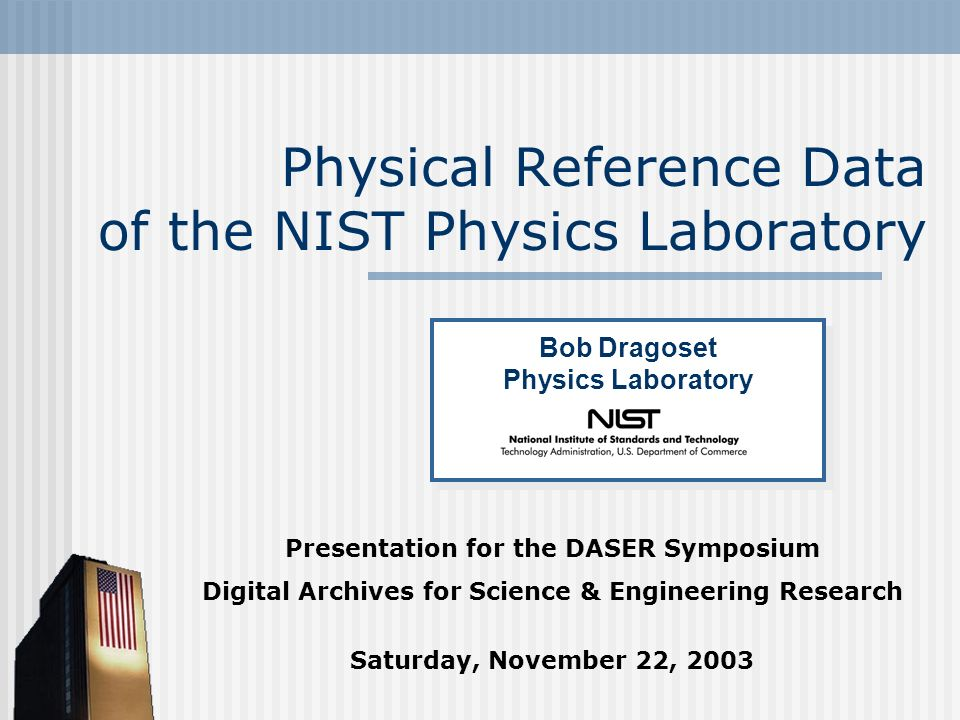 Physical Reference Data of the NIST Physics Laboratory Presentation for the DASER Symposium Digital Archives for Science & Engineering Research Saturday, November 22, 2003 Bob Dragoset Physics Laboratory