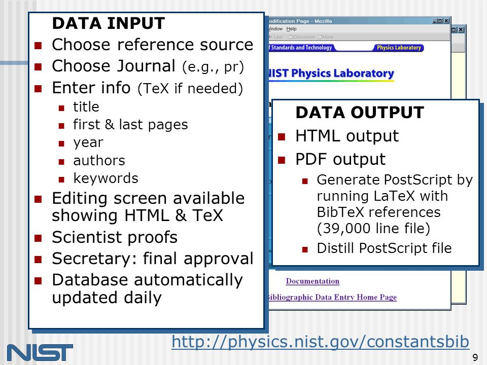 9 http://physics.nist.gov/constantsbib DATA INPUT Choose reference source Choose Journal (e.g., pr) Enter info (TeX if needed) title first & last pages year authors keywords Editing screen available showing HTML & TeX Scientist proofs Secretary: final approval Database automatically updated daily DATA INPUT Choose reference source Choose Journal (e.g., pr) Enter info (TeX if needed) title first & last pages year authors keywords Editing screen available showing HTML & TeX Scientist proofs Secretary: final approval Database automatically updated daily DATA OUTPUT HTML output PDF output Generate PostScript by running LaTeX with BibTeX references (39,000 line file) Distill PostScript file DATA OUTPUT HTML output PDF output Generate PostScript by running LaTeX with BibTeX references (39,000 line file) Distill PostScript file
