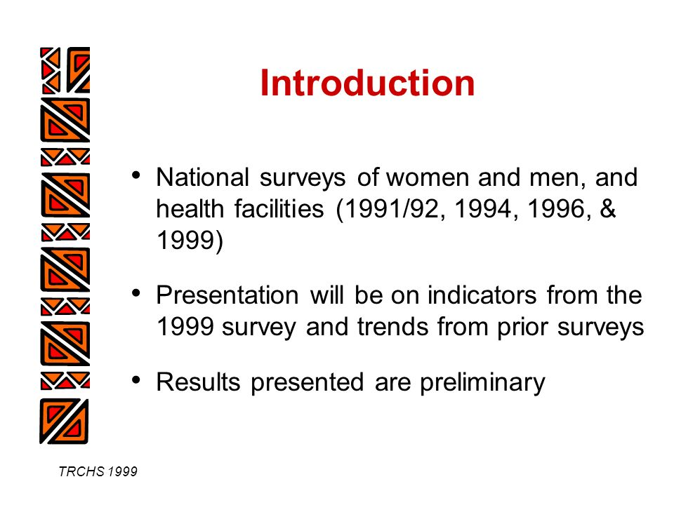 TRCHS 1999 Introduction National surveys of women and men, and health facilities (1991/92, 1994, 1996, & 1999) Presentation will be on indicators from the 1999 survey and trends from prior surveys Results presented are preliminary