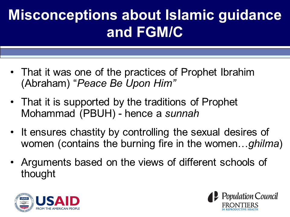 Misconceptions about Islamic guidance and FGM/C That it was one of the practices of Prophet Ibrahim (Abraham) Peace Be Upon Him That it is supported by the traditions of Prophet Mohammad (PBUH) - hence a sunnah It ensures chastity by controlling the sexual desires of women (contains the burning fire in the women…ghilma) Arguments based on the views of different schools of thought