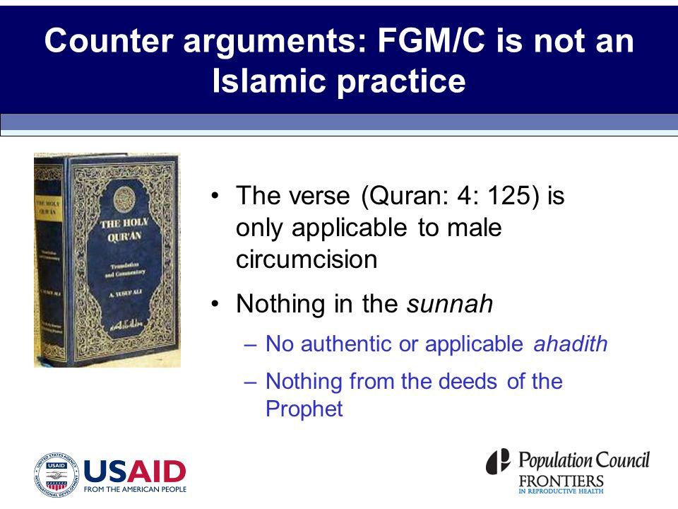Counter arguments: FGM/C is not an Islamic practice The verse (Quran: 4: 125) is only applicable to male circumcision Nothing in the sunnah –No authentic or applicable ahadith –Nothing from the deeds of the Prophet