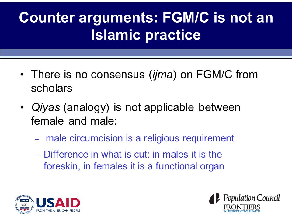 Counter arguments: FGM/C is not an Islamic practice There is no consensus (ijma) on FGM/C from scholars Qiyas (analogy) is not applicable between female and male: – male circumcision is a religious requirement –Difference in what is cut: in males it is the foreskin, in females it is a functional organ
