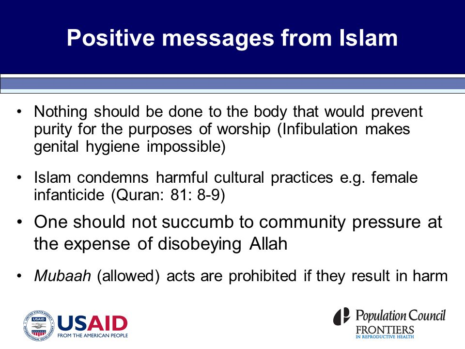 Positive messages from Islam Nothing should be done to the body that would prevent purity for the purposes of worship (Infibulation makes genital hygiene impossible) Islam condemns harmful cultural practices e.g.