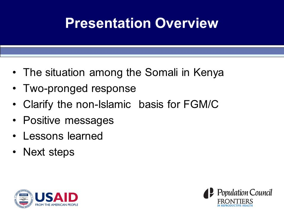 Presentation Overview The situation among the Somali in Kenya Two-pronged response Clarify the non-Islamic basis for FGM/C Positive messages Lessons learned Next steps