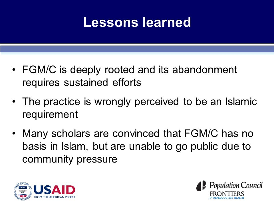 Lessons learned FGM/C is deeply rooted and its abandonment requires sustained efforts The practice is wrongly perceived to be an Islamic requirement Many scholars are convinced that FGM/C has no basis in Islam, but are unable to go public due to community pressure