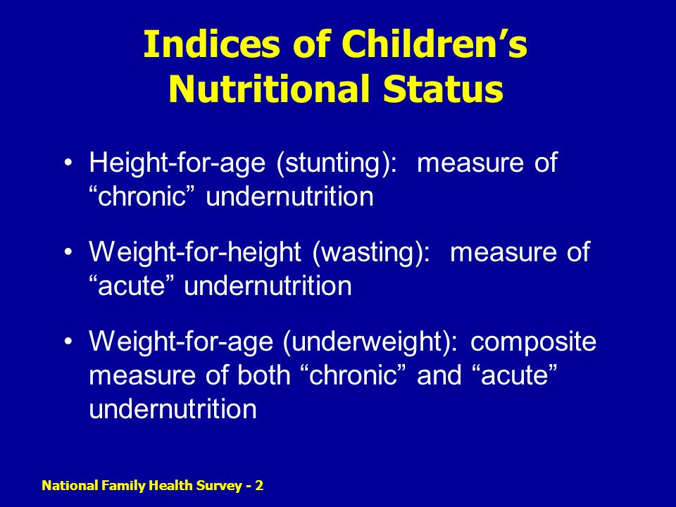 National Family Health Survey - 2 Indices of Childrens Nutritional Status Height-for-age (stunting): measure of chronic undernutrition Weight-for-height (wasting): measure of acute undernutrition Weight-for-age (underweight): composite measure of both chronic and acute undernutrition