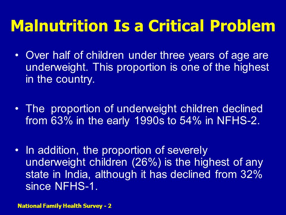 National Family Health Survey - 2 Malnutrition Is a Critical Problem Over half of children under three years of age are underweight. This proportion i