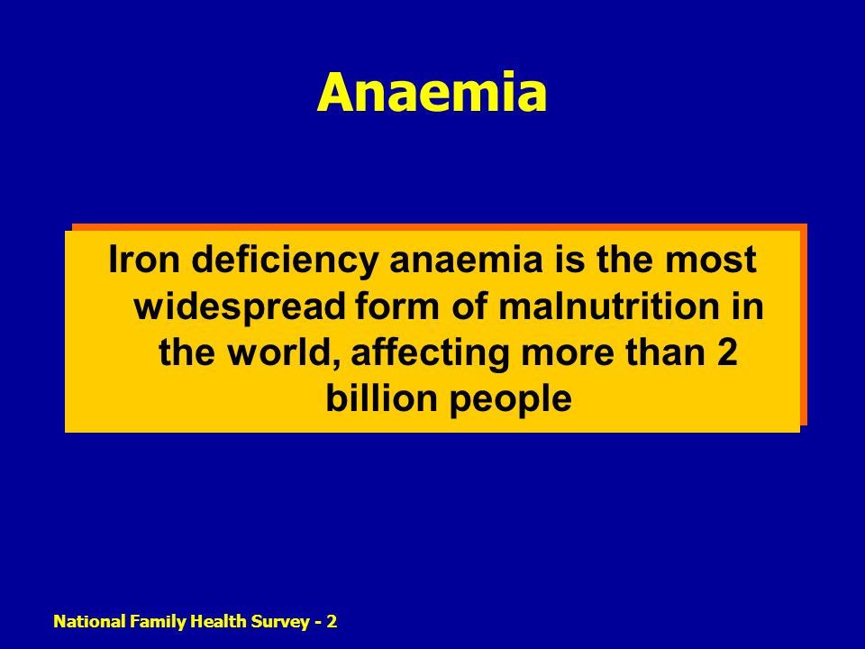 National Family Health Survey - 2 Anaemia Iron deficiency anaemia is the most widespread form of malnutrition in the world, affecting more than 2 bill