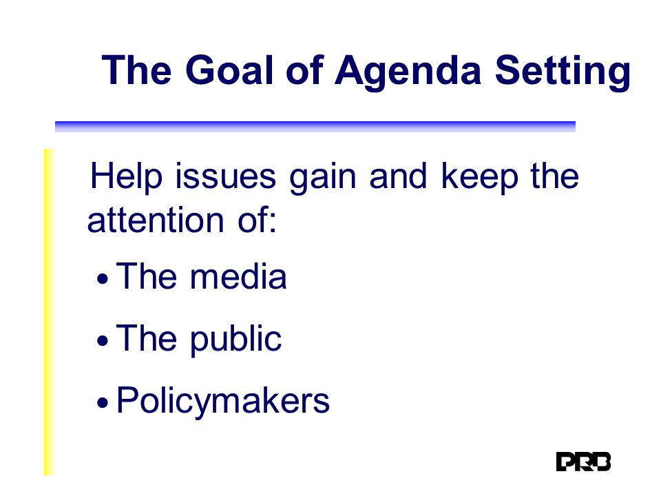 The Goal of Agenda Setting Help issues gain and keep the attention of: The media The public Policymakers