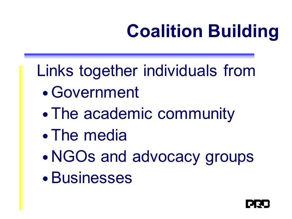 Coalition Building Links together individuals from Government The academic community The media NGOs and advocacy groups Businesses