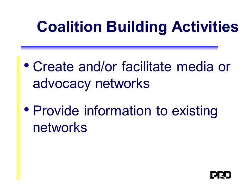Coalition Building Activities Create and/or facilitate media or advocacy networks Provide information to existing networks