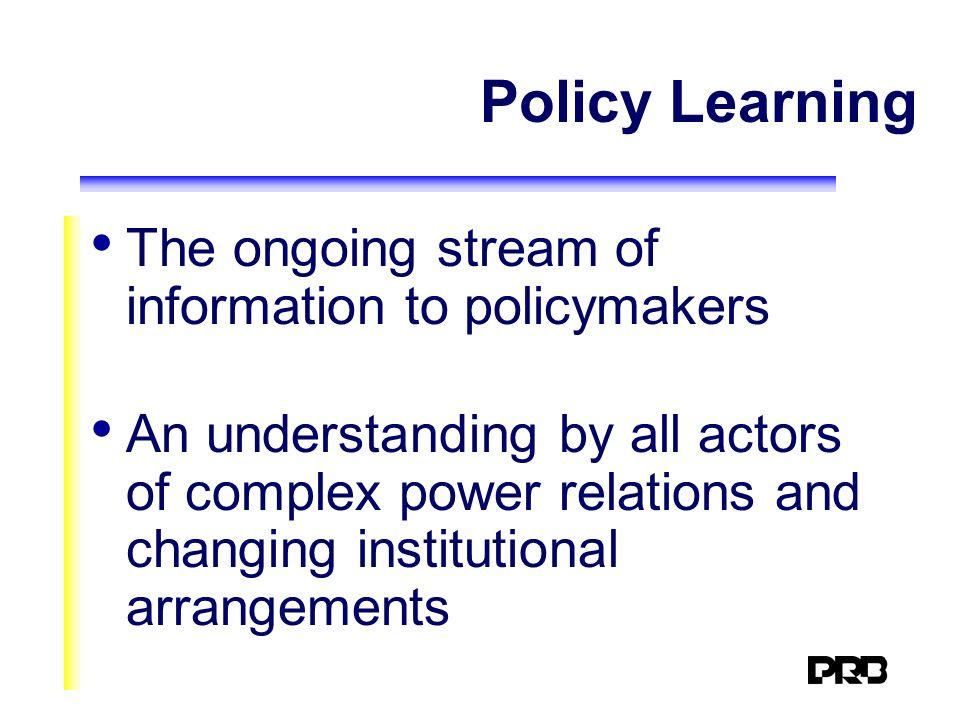 Policy Learning The ongoing stream of information to policymakers An understanding by all actors of complex power relations and changing institutional