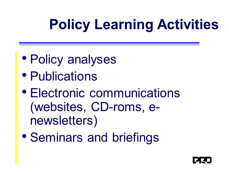 Policy Learning Activities Policy analyses Publications Electronic communications (websites, CD-roms, e- newsletters) Seminars and briefings
