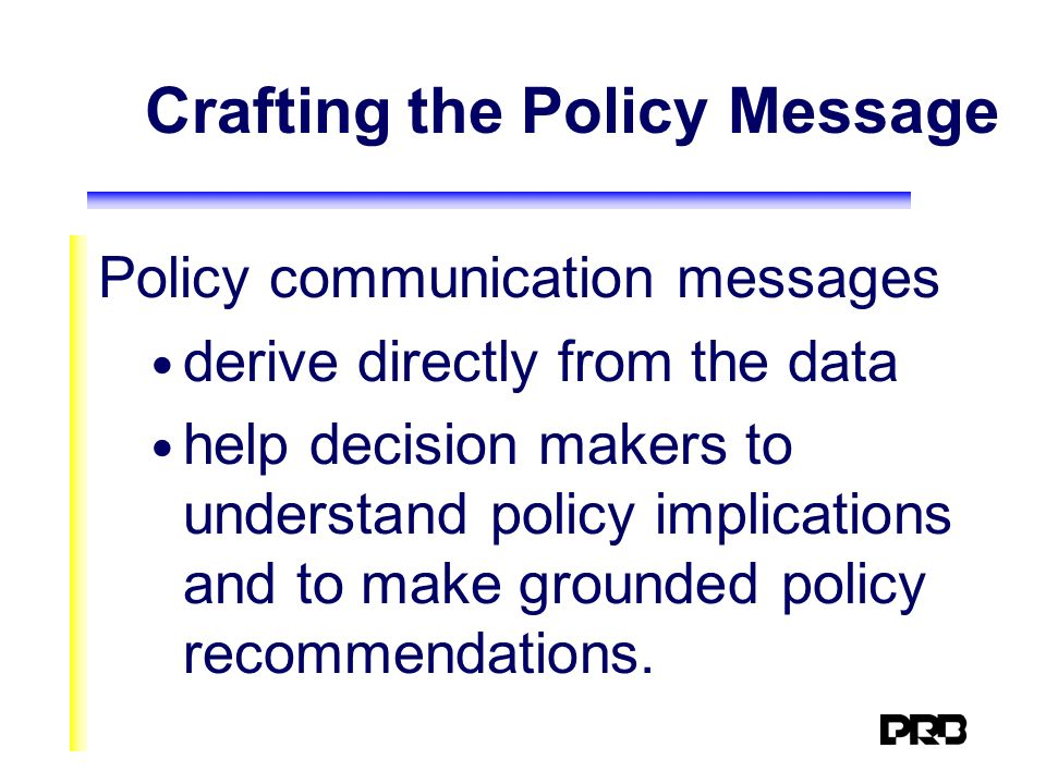 Crafting the Policy Message Policy communication messages derive directly from the data help decision makers to understand policy implications and to