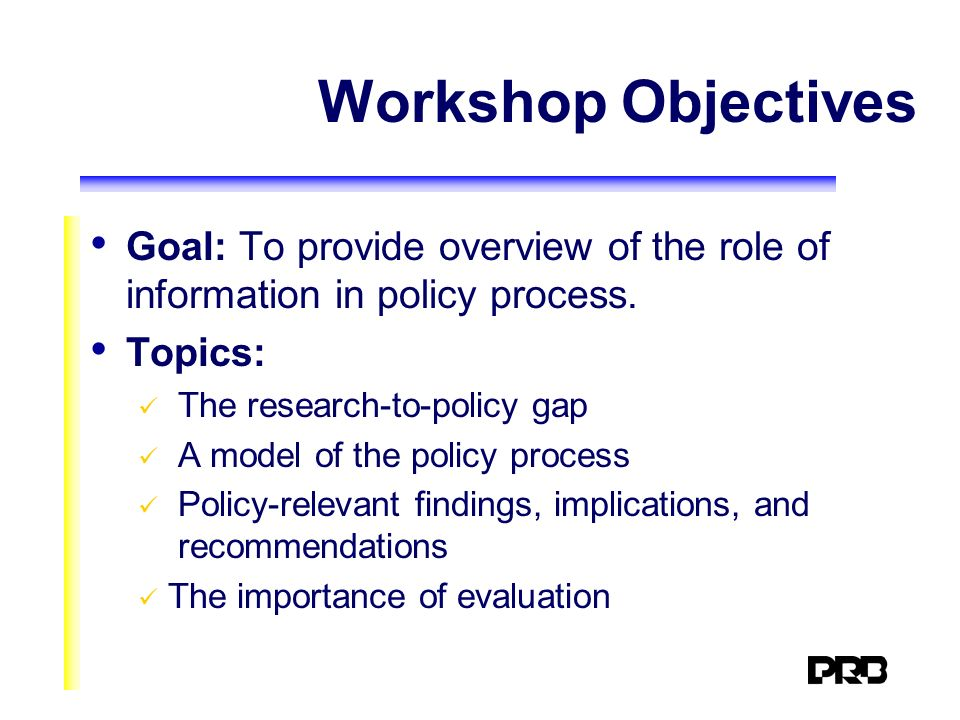 Workshop Objectives Goal: To provide overview of the role of information in policy process.
