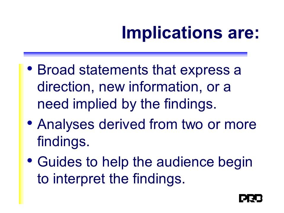 Implications are: Broad statements that express a direction, new information, or a need implied by the findings.