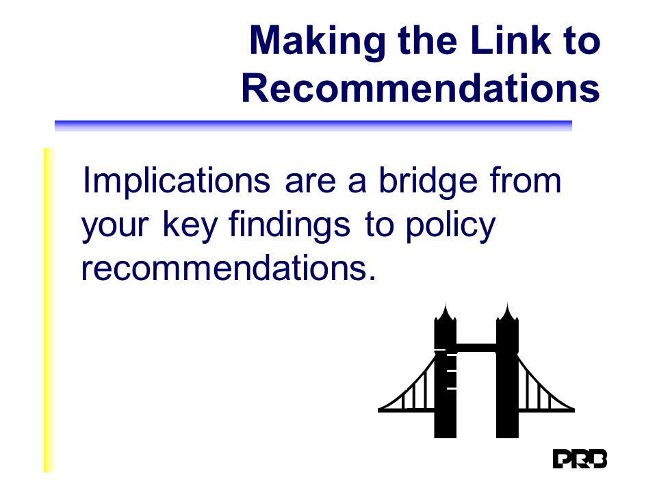 Making the Link to Recommendations Implications are a bridge from your key findings to policy recommendations.
